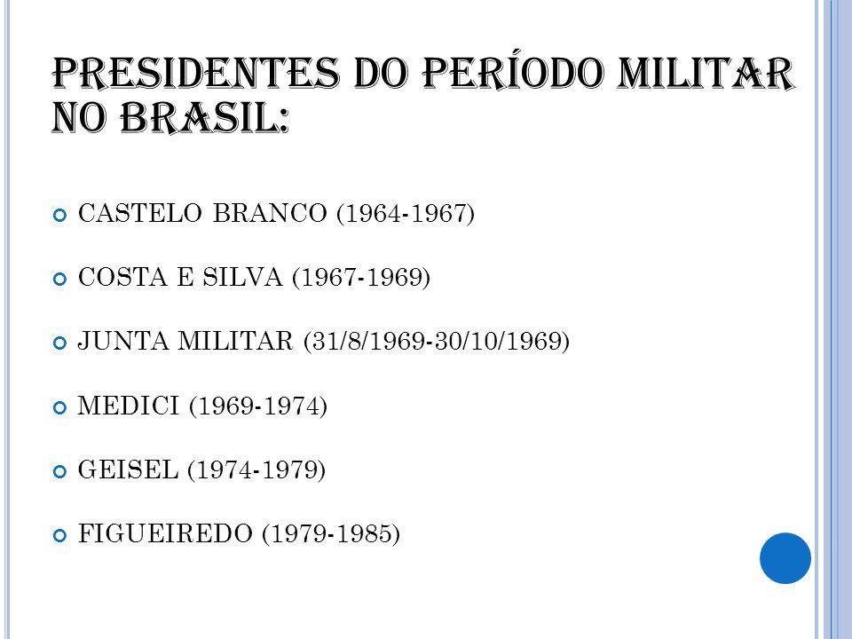 Presidentes do período militar no Brasil: CASTELO BRANCO (1964-1967) COSTA E SILVA (1967-1969) JUNTA MILITAR (31/8/1969-30/10/1969) MEDICI (1969-1974)