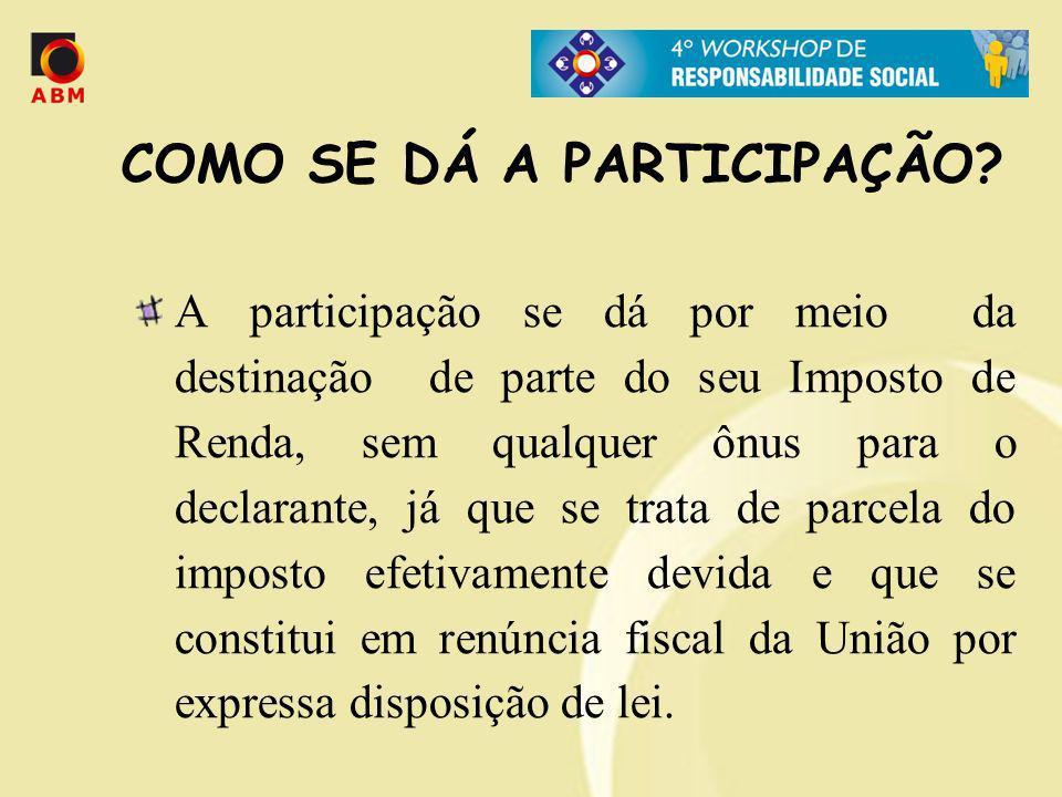 COMO SE DÁ A PARTICIPAÇÃO? A participação se dá por meio da destinação de parte do seu Imposto de Renda, sem qualquer ônus para o declarante, já que s