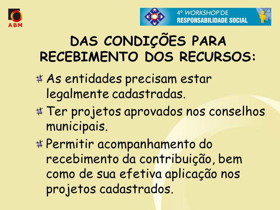 DAS CONDIÇÕES PARA RECEBIMENTO DOS RECURSOS: As entidades precisam estar legalmente cadastradas. Ter projetos aprovados nos conselhos municipais. Perm