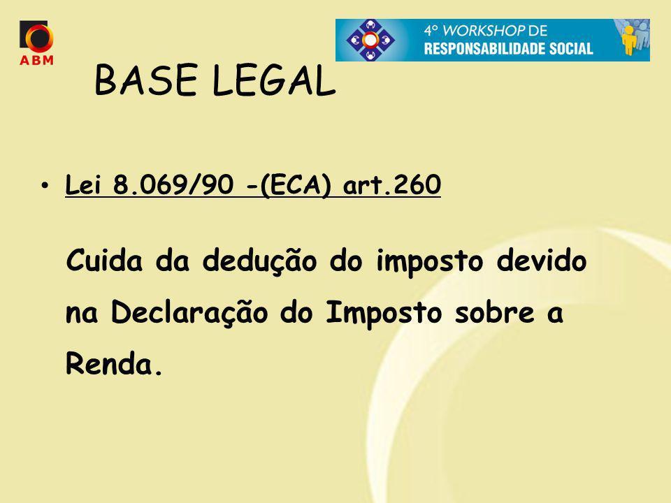 BASE LEGAL Lei 8.069/90 -(ECA) art.260 Cuida da dedução do imposto devido na Declaração do Imposto sobre a Renda.