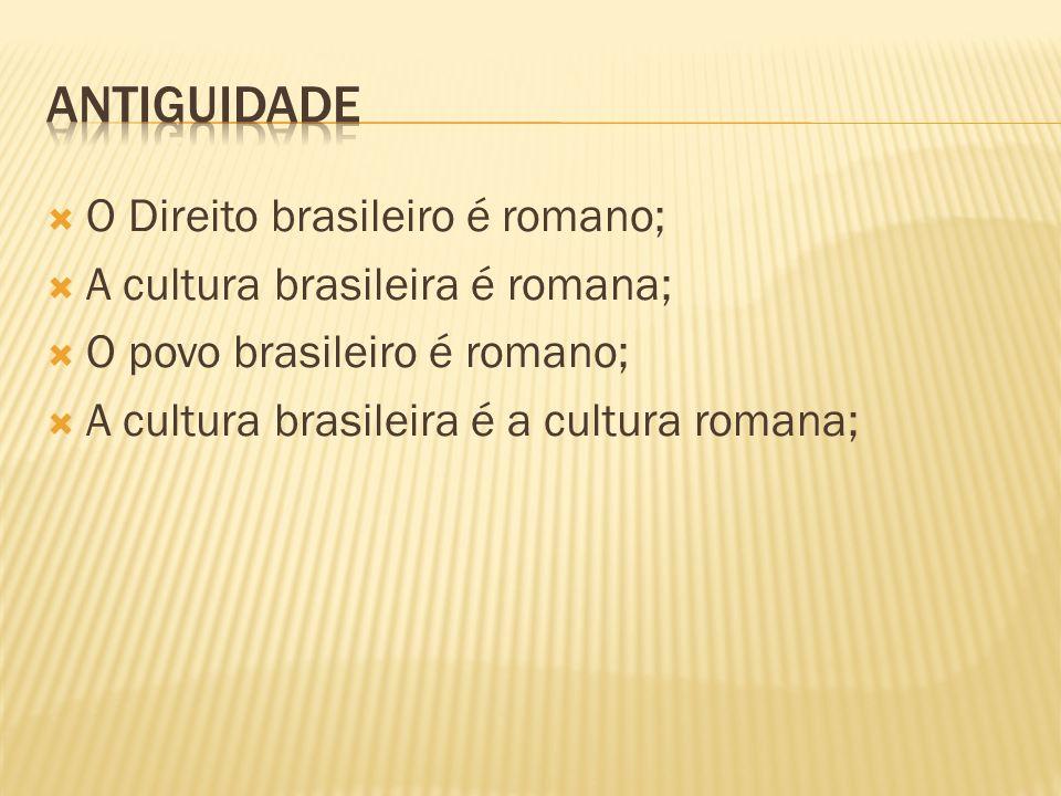 O Direito brasileiro é romano; A cultura brasileira é romana; O povo brasileiro é romano; A cultura brasileira é a cultura romana;