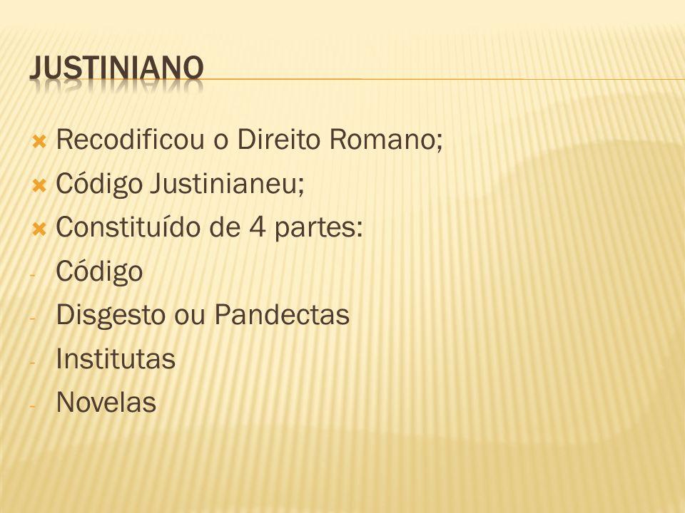Recodificou o Direito Romano; Código Justinianeu; Constituído de 4 partes: - Código - Disgesto ou Pandectas - Institutas - Novelas