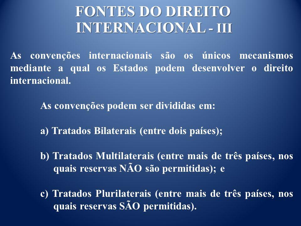 FONTES DO DIREITO INTERNACIONAL - III As convenções internacionais são os únicos mecanismos mediante a qual os Estados podem desenvolver o direito internacional.