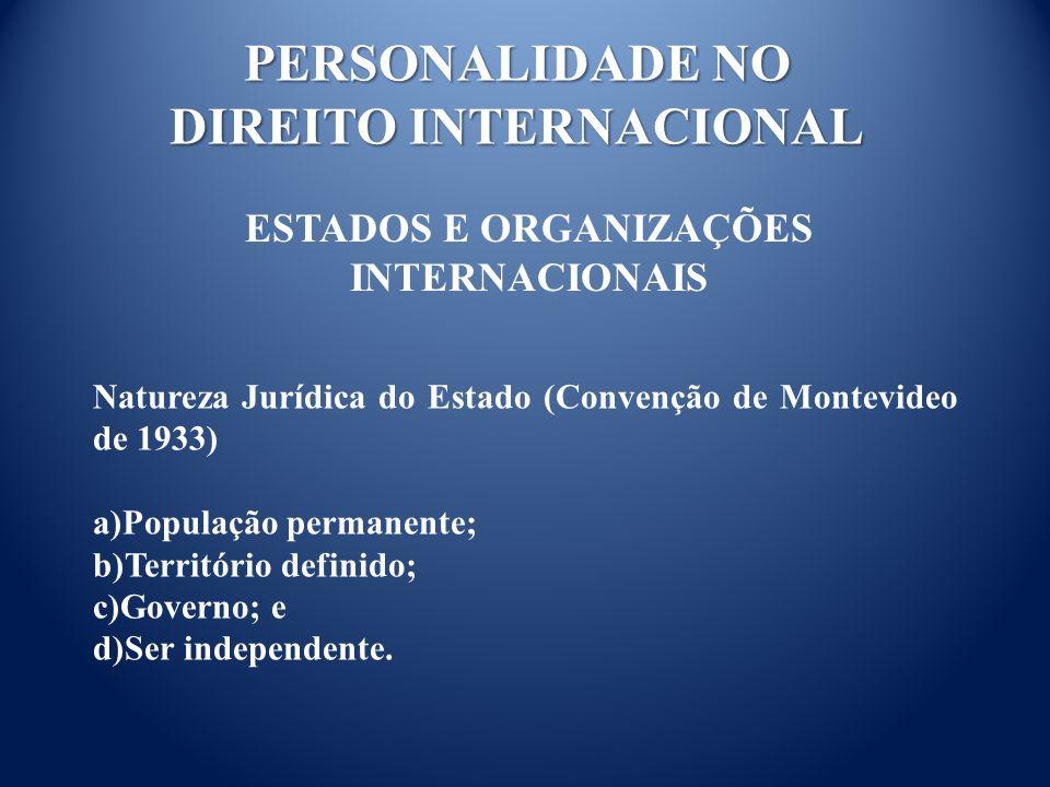 PERSONALIDADE NO DIREITO INTERNACIONAL ESTADOS E ORGANIZAÇÕES INTERNACIONAIS Natureza Jurídica do Estado (Convenção de Montevideo de 1933) a)População permanente; b)Território definido; c)Governo; e d)Ser independente.