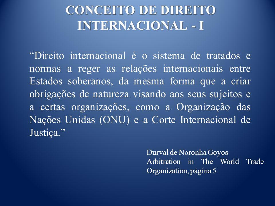 CONCEITO DE DIREITO INTERNACIONAL - I Direito internacional é o sistema de tratados e normas a reger as relações internacionais entre Estados soberanos, da mesma forma que a criar obrigações de natureza visando aos seus sujeitos e a certas organizações, como a Organização das Nações Unidas (ONU) e a Corte Internacional de Justiça.