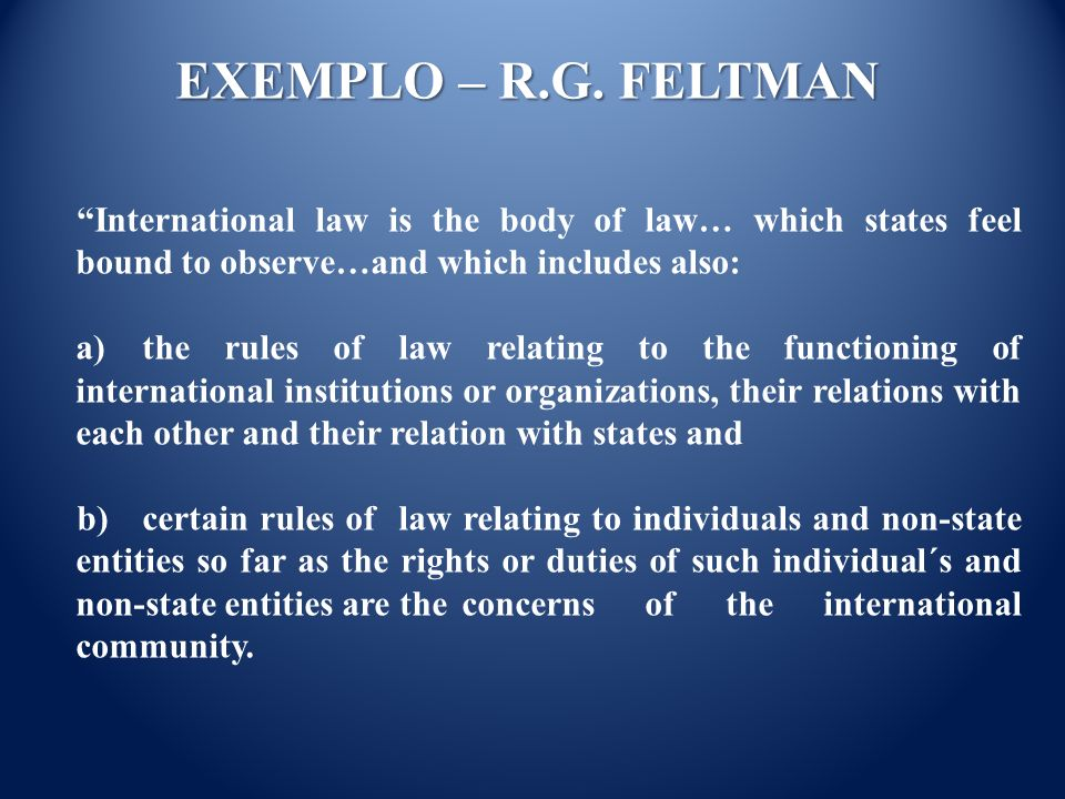 International law is the body of law… which states feel bound to observe…and which includes also: a) the rules of law relating to the functioning of international institutions or organizations, their relations with each other and their relation with states and b) certain rules of law relating to individuals and non-state entities so far as the rights or duties of such individual´s and non-state entities are the concerns of the international community.