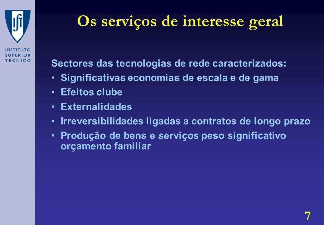 7 Os serviços de interesse geral Sectores das tecnologias de rede caracterizados: Significativas economias de escala e de gama Efeitos clube Externalidades Irreversibilidades ligadas a contratos de longo prazo Produção de bens e serviços peso significativo orçamento familiar