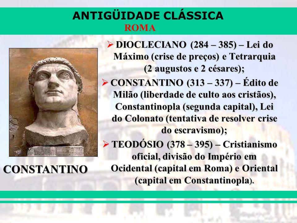ANTIGÜIDADE CLÁSSICA ROMA DIOCLECIANO (284 – 385) – Lei do Máximo (crise de preços) e Tetrarquia (2 augustos e 2 césares); DIOCLECIANO (284 – 385) – Lei do Máximo (crise de preços) e Tetrarquia (2 augustos e 2 césares); CONSTANTINO (313 – 337) – Édito de Milão (liberdade de culto aos cristãos), Constantinopla (segunda capital), Lei do Colonato (tentativa de resolver crise do escravismo); CONSTANTINO (313 – 337) – Édito de Milão (liberdade de culto aos cristãos), Constantinopla (segunda capital), Lei do Colonato (tentativa de resolver crise do escravismo); TEODÓSIO (378 – 395) – Cristianismo oficial, divisão do Império em Ocidental (capital em Roma) e Oriental (capital em Constantinopla ).