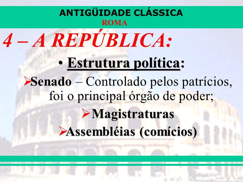 ANTIGÜIDADE CLÁSSICA ROMA 4 – A REPÚBLICA: Estrutura política:Estrutura política: Senado – Controlado pelos patrícios, foi o principal órgão de poder; Magistraturas Assembléias (comícios) Assembléias (comícios)
