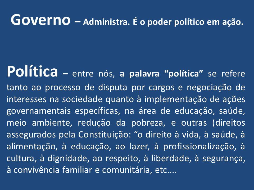 Governo – Administra. É o poder político em ação. Política – entre nós, a palavra política se refere tanto ao processo de disputa por cargos e negocia