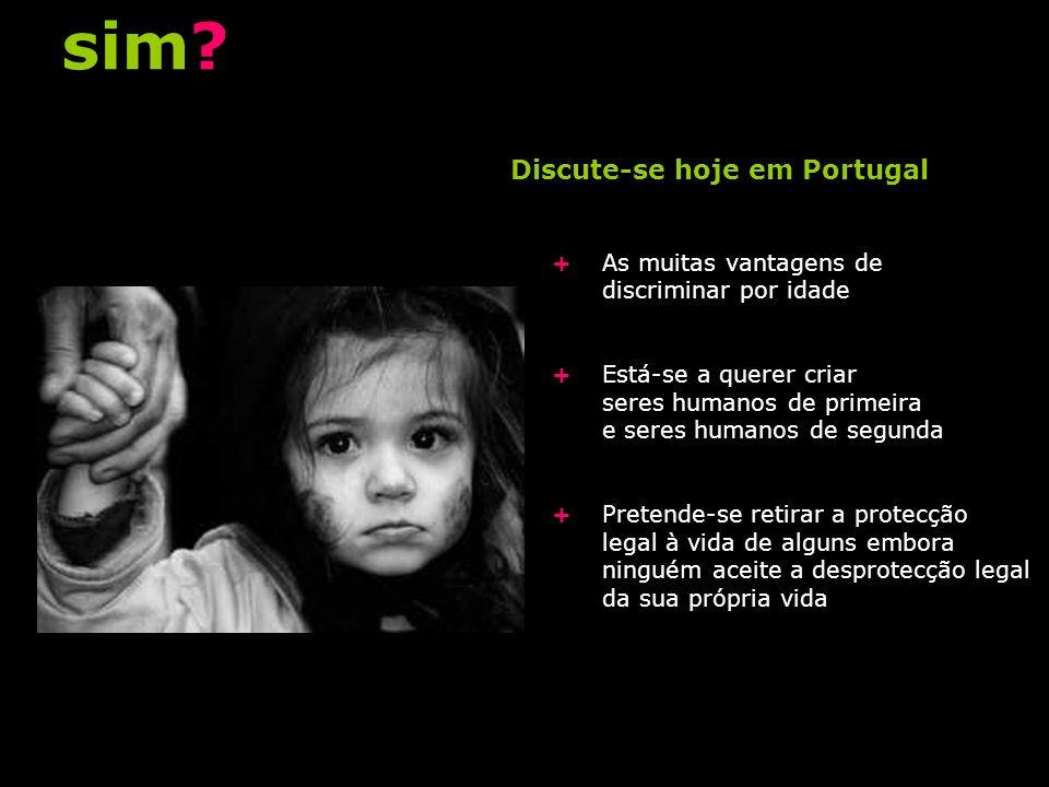 Discute-se hoje em Portugal + As muitas vantagens de discriminar por idade + Está-se a querer criar seres humanos de primeira e seres humanos de segunda + Pretende-se retirar a protecção legal à vida de alguns embora ninguém aceite a desprotecção legal da sua própria vida sim?