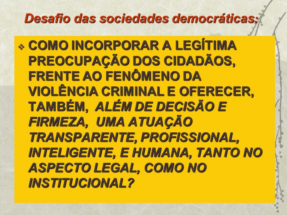 Desafio das sociedades democráticas : COMO INCORPORAR A LEGÍTIMA PREOCUPAÇÃO DOS CIDADÃOS, FRENTE AO FENÔMENO DA VIOLÊNCIA CRIMINAL E OFERECER, TAMBÉM