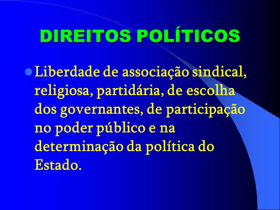 DIREITOS POLÍTICOS Liberdade de associação sindical, religiosa, partidária, de escolha dos governantes, de participação no poder público e na determinação da política do Estado.
