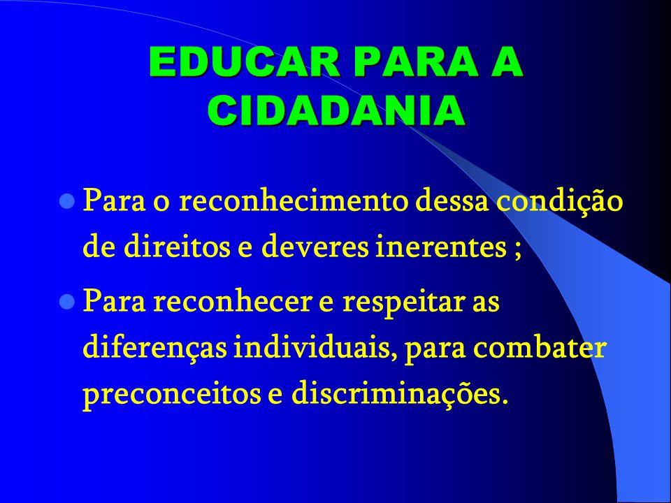 EDUCAR PARA A CIDADANIA Para o reconhecimento dessa condição de direitos e deveres inerentes ; Para reconhecer e respeitar as diferenças individuais,