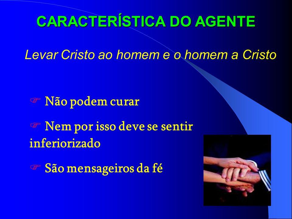 CARACTERÍSTICA DO AGENTE Levar Cristo ao homem e o homem a Cristo Não podem curar Nem por isso deve se sentir inferiorizado São mensageiros da fé