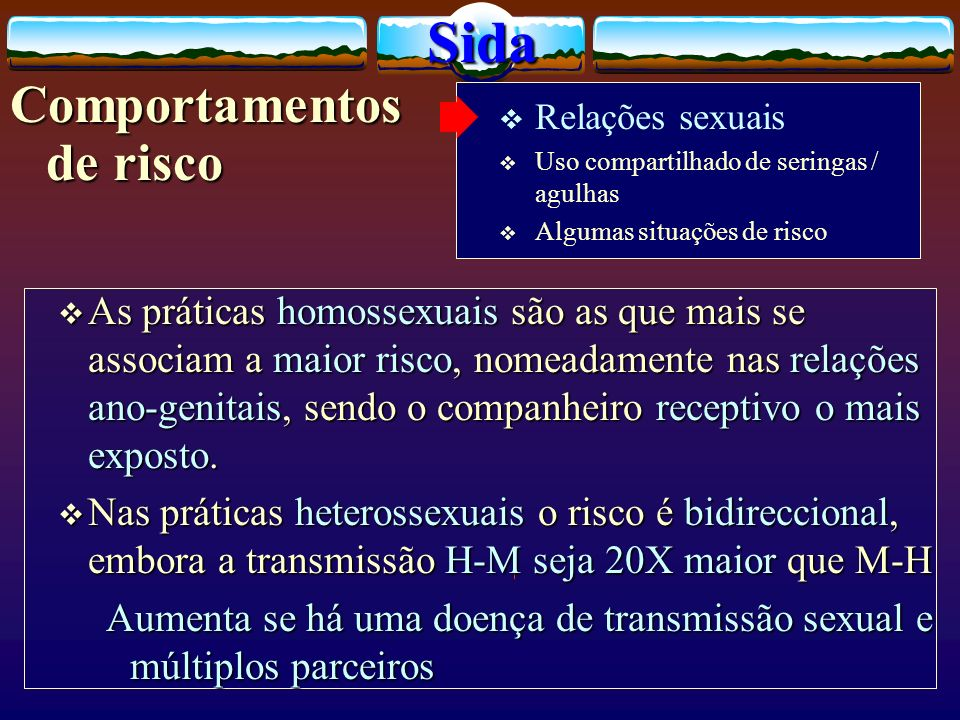 As práticas homossexuais são as que mais se associam a maior risco, nomeadamente nas relações ano-genitais, sendo o companheiro receptivo o mais expos