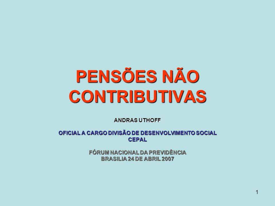 1 PENSÕES NÃO CONTRIBUTIVAS ANDRAS UTHOFF OFICIAL A CARGO DIVISÃO DE DESENVOLVIMENTO SOCIAL CEPAL FÓRUM NACIONAL DA PREVIDÊNCIA BRASILIA 24 DE ABRIL 2007