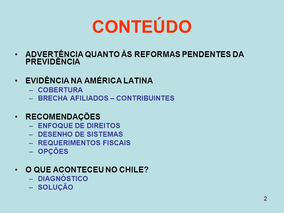 2 CONTEÚDO ADVERTÊNCIA QUANTO ÀS REFORMAS PENDENTES DA PREVIDÊNCIA EVIDÊNCIA NA AMÉRICA LATINA –COBERTURA –BRECHA AFILIADOS – CONTRIBUINTES RECOMENDAÇÕES –ENFOQUE DE DIREITOS –DESENHO DE SISTEMAS –REQUERIMENTOS FISCAIS –OPÇÕES O QUE ACONTECEU NO CHILE.