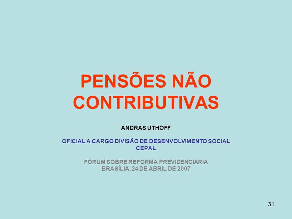 31 PENSÕES NÃO CONTRIBUTIVAS ANDRAS UTHOFF OFICIAL A CARGO DIVISÃO DE DESENVOLVIMENTO SOCIAL CEPAL FÓRUM SOBRE REFORMA PREVIDENCIÁRIA BRASÍLIA, 24 DE ABRIL DE 2007