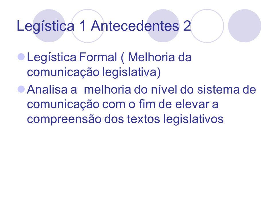 Legística 1 Antecedentes 2 Legística Formal ( Melhoria da comunicação legislativa) Analisa a melhoria do nível do sistema de comunicação com o fim de elevar a compreensão dos textos legislativos