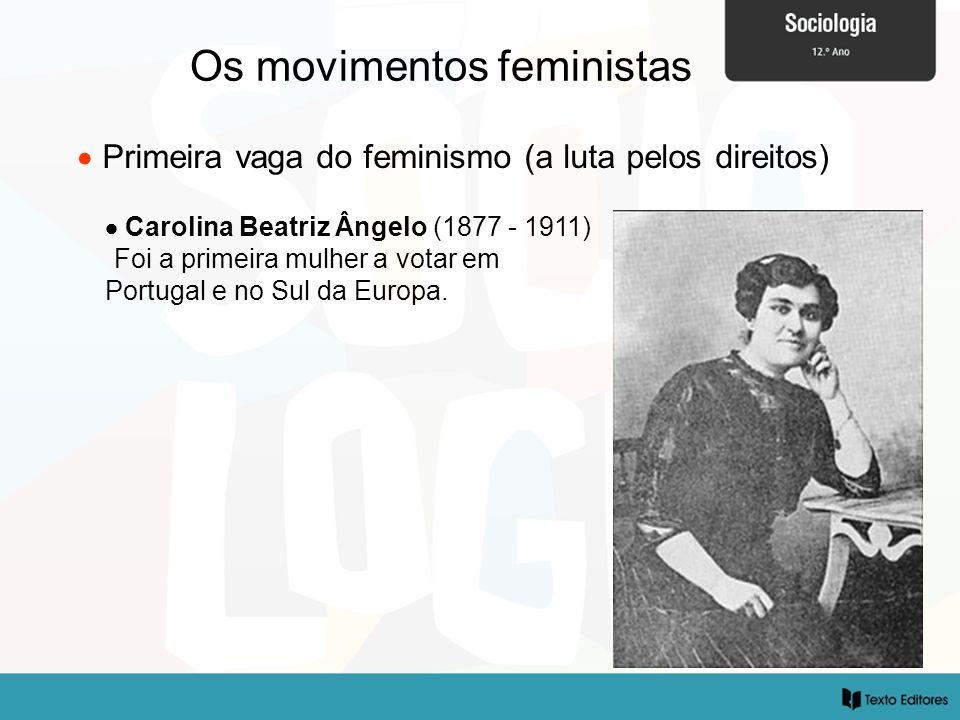 Os movimentos feministas Primeira vaga do feminismo (a luta pelos direitos) Carolina Beatriz Ângelo (1877 - 1911) Foi a primeira mulher a votar em Por
