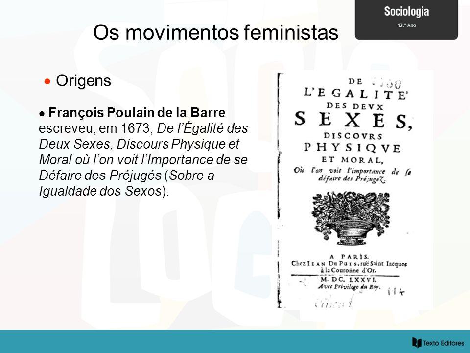 Os movimentos feministas Origens François Poulain de la Barre escreveu, em 1673, De lÉgalité des Deux Sexes, Discours Physique et Moral où lon voit lI