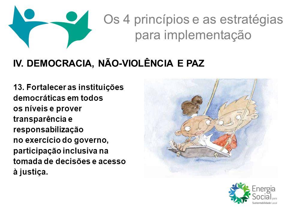 IV. DEMOCRACIA, NÃO-VIOLÊNCIA E PAZ Os 4 princípios e as estratégias para implementação 13. Fortalecer as instituições democráticas em todos os níveis