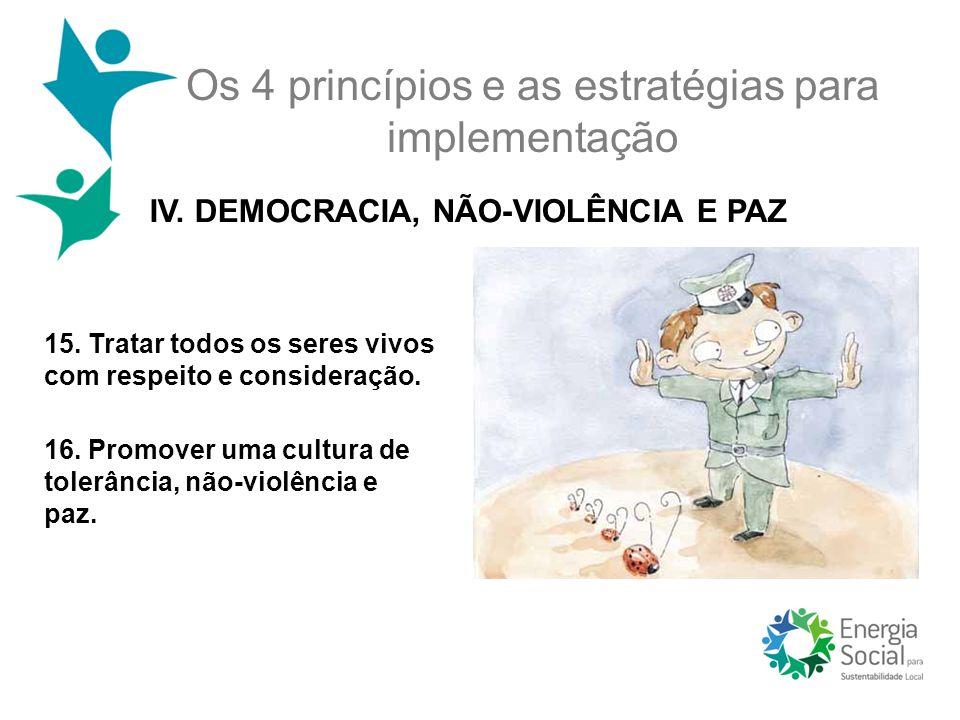 Os 4 princípios e as estratégias para implementação IV. DEMOCRACIA, NÃO-VIOLÊNCIA E PAZ 15. Tratar todos os seres vivos com respeito e consideração. 1