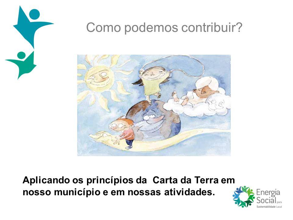 Como podemos contribuir? Aplicando os princípios da Carta da Terra em nosso município e em nossas atividades.