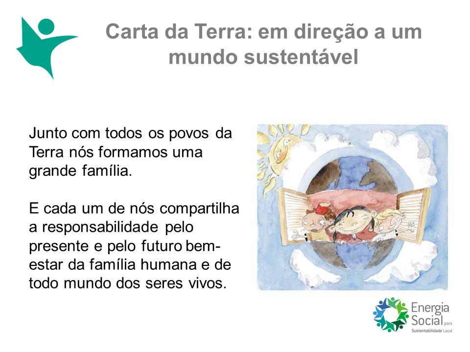 Carta da Terra: em direção a um mundo sustentável Junto com todos os povos da Terra nós formamos uma grande família. E cada um de nós compartilha a re