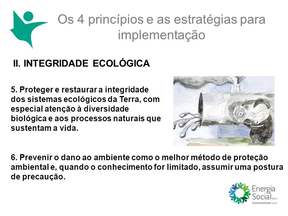 Os 4 princípios e as estratégias para implementação II. INTEGRIDADE ECOLÓGICA 5. Proteger e restaurar a integridade dos sistemas ecológicos da Terra,