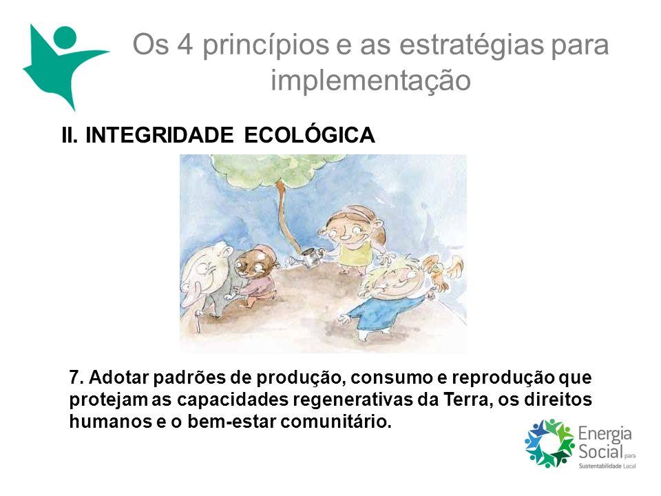 II. INTEGRIDADE ECOLÓGICA Os 4 princípios e as estratégias para implementação 7. Adotar padrões de produção, consumo e reprodução que protejam as capa