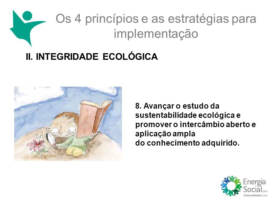Os 4 princípios e as estratégias para implementação II. INTEGRIDADE ECOLÓGICA 8. Avançar o estudo da sustentabilidade ecológica e promover o intercâmb