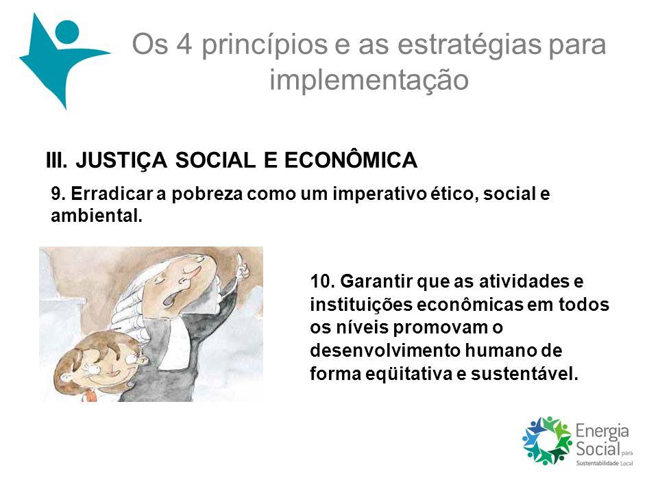 Os 4 princípios e as estratégias para implementação III. JUSTIÇA SOCIAL E ECONÔMICA 10. Garantir que as atividades e instituições econômicas em todos