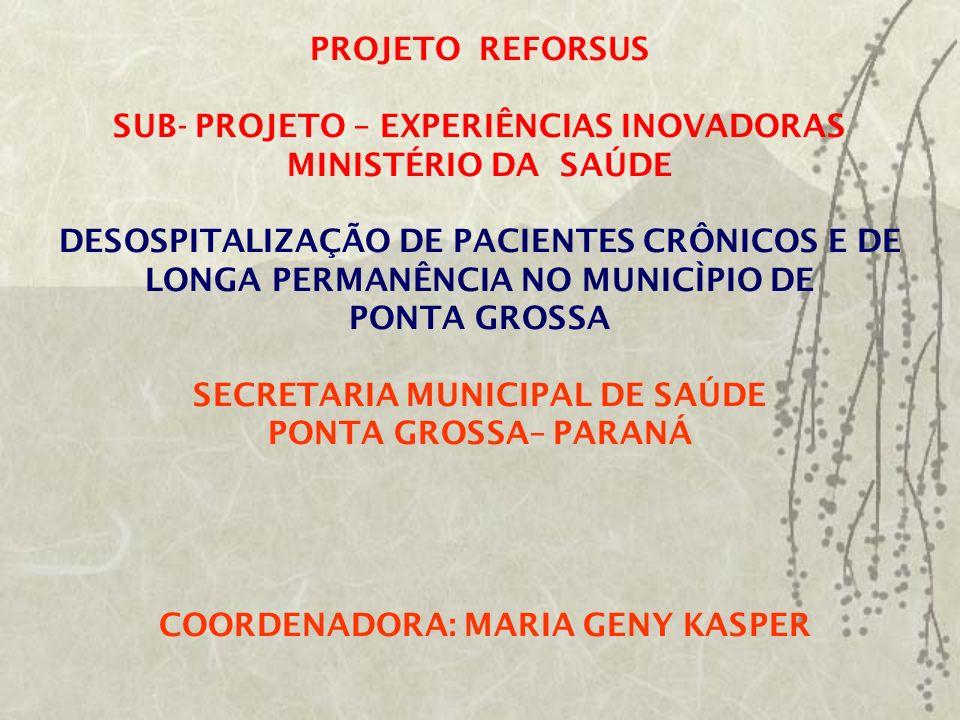 PROJETO REFORSUS SUB- PROJETO – EXPERIÊNCIAS INOVADORAS MINISTÉRIO DA SAÚDE DESOSPITALIZAÇÃO DE PACIENTES CRÔNICOS E DE LONGA PERMANÊNCIA NO MUNICÌPIO DE PONTA GROSSA SECRETARIA MUNICIPAL DE SAÚDE PONTA GROSSA– PARANÁ COORDENADORA: MARIA GENY KASPER