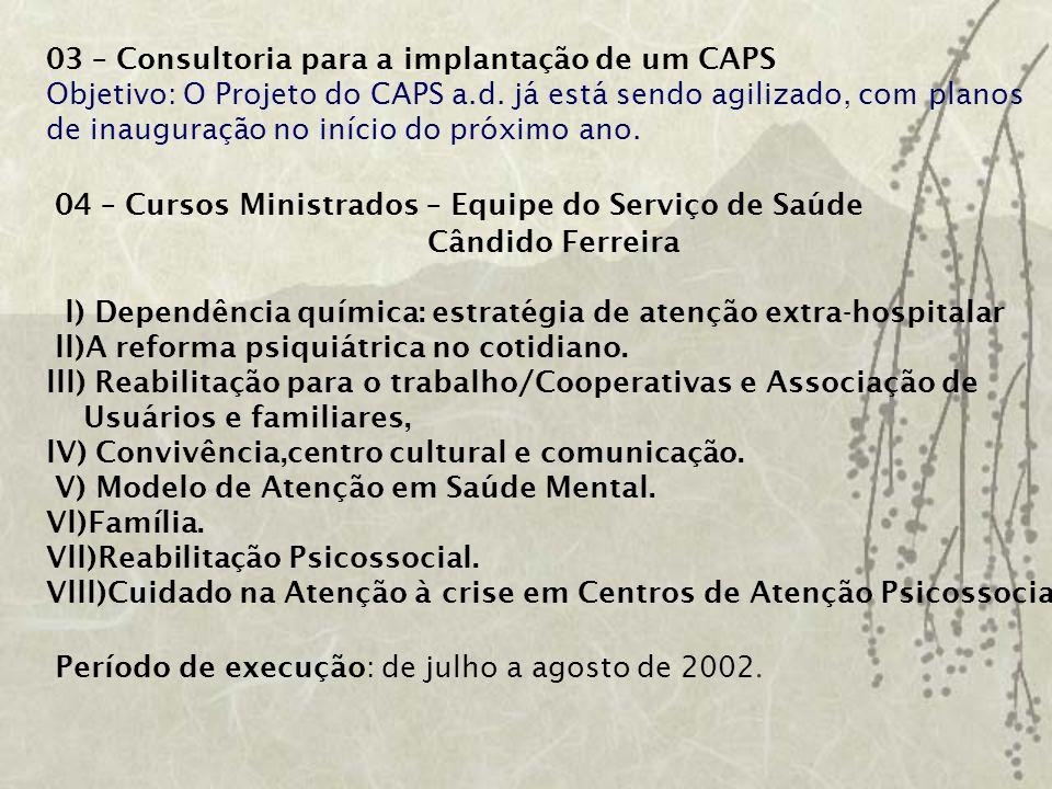 03 – Consultoria para a implantação de um CAPS Objetivo: O Projeto do CAPS a.d. já está sendo agilizado, com planos de inauguração no início do próxim