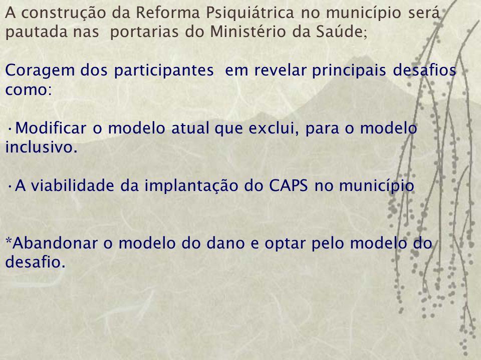 A construção da Reforma Psiquiátrica no município será pautada nas portarias do Ministério da Saúde ; Coragem dos participantes em revelar principais desafios como: Modificar o modelo atual que exclui, para o modelo inclusivo.