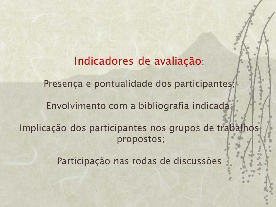 Indicadores de avaliação : Presença e pontualidade dos participantes; Envolvimento com a bibliografia indicada; Implicação dos participantes nos grupos de trabalhos propostos; Participação nas rodas de discussões