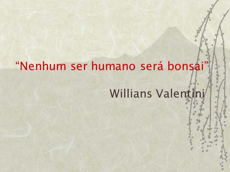 Nenhum ser humano será bonsai Willians Valentini