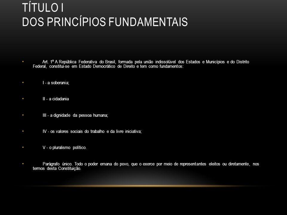TÍTULO I DOS PRINCÍPIOS FUNDAMENTAIS Art. 1º A República Federativa do Brasil, formada pela união indissolúvel dos Estados e Municípios e do Distrito
