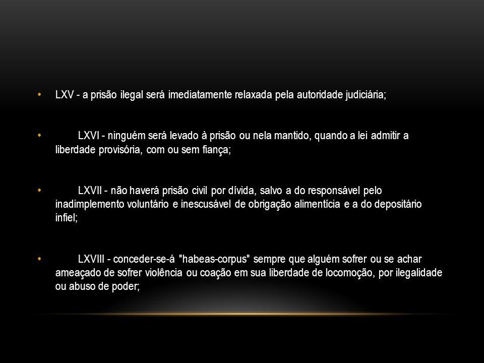 LXV - a prisão ilegal será imediatamente relaxada pela autoridade judiciária; LXVI - ninguém será levado à prisão ou nela mantido, quando a lei admiti