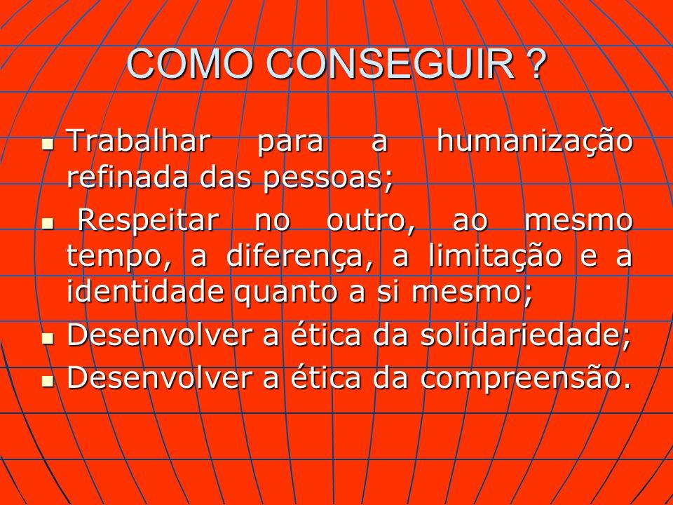 COMO CONSEGUIR ? Trabalhar para a humanização refinada das pessoas; Trabalhar para a humanização refinada das pessoas; Respeitar no outro, ao mesmo te