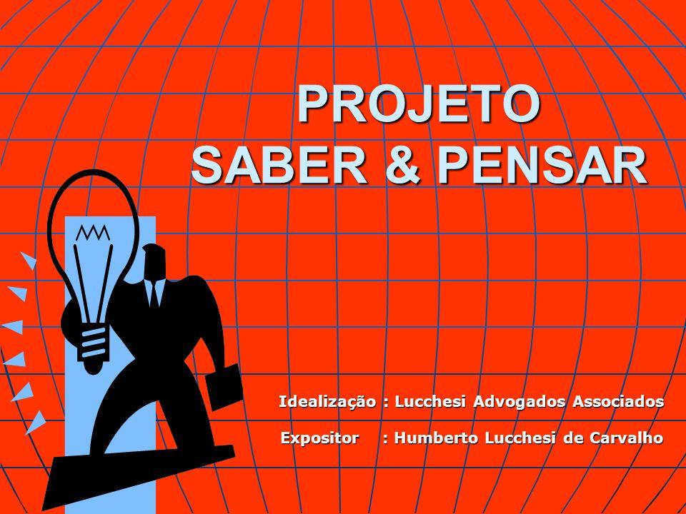 PROJETO SABER & PENSAR Idealização : Lucchesi Advogados Associados Expositor : Humberto Lucchesi de Carvalho
