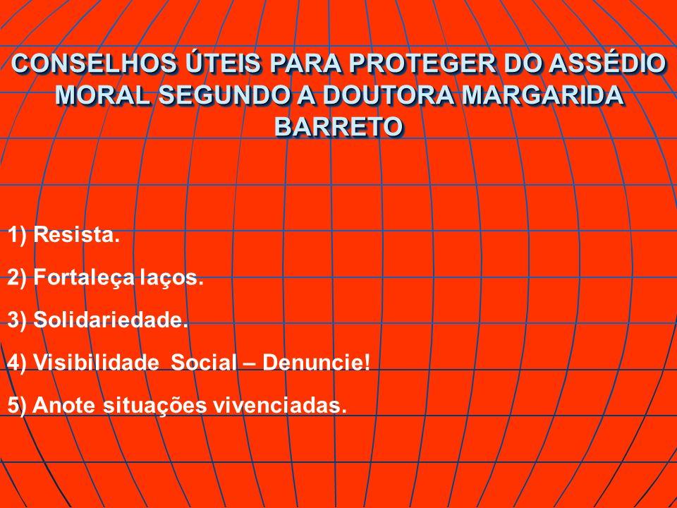 CONSELHOS ÚTEIS PARA PROTEGER DO ASSÉDIO MORAL SEGUNDO A DOUTORA MARGARIDA BARRETO 1) Resista. 2) Fortaleça laços. 3) Solidariedade. 4) Visibilidade S