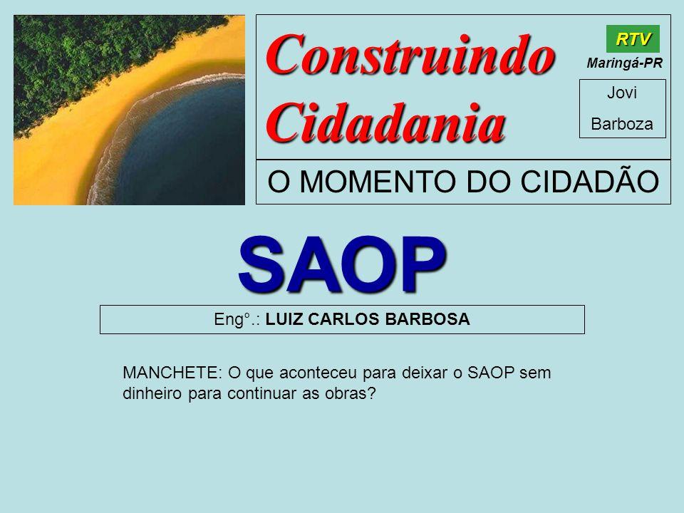 Construindo Cidadania Jovi Barboza O MOMENTO DO CIDADÃO RTV Maringá-PR SAOP Eng°.: LUIZ CARLOS BARBOSA MANCHETE: O que aconteceu para deixar o SAOP se