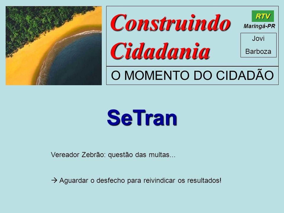 Construindo Cidadania Jovi Barboza O MOMENTO DO CIDADÃO RTV Maringá-PR SeTran Vereador Zebrão: questão das multas... Aguardar o desfecho para reivindi