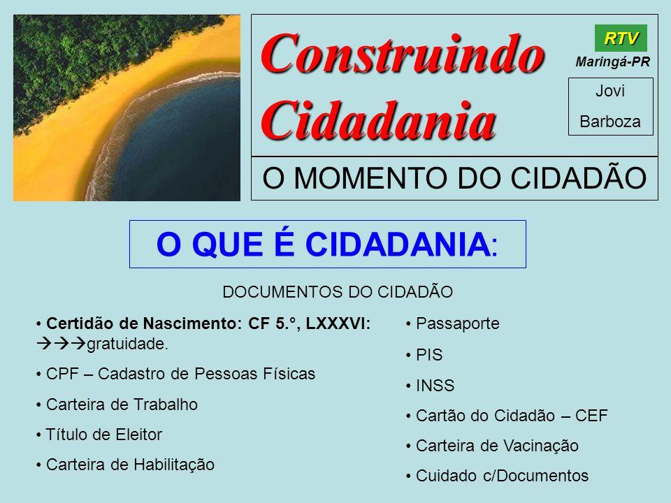 Construindo Cidadania Jovi Barboza O MOMENTO DO CIDADÃO RTV Maringá-PR O QUE É CIDADANIA: Certidão de Nascimento: CF 5.°, LXXXVI: gratuidade. CPF – Ca
