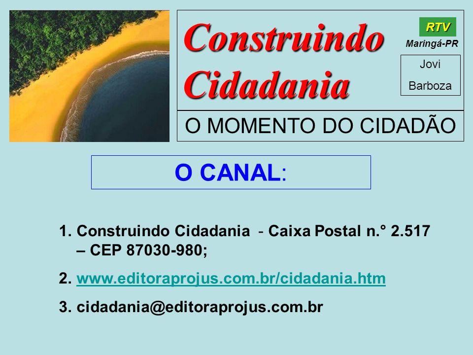 Construindo Cidadania Jovi Barboza O MOMENTO DO CIDADÃO RTV Maringá-PR O CANAL: 1.Construindo Cidadania - Caixa Postal n.° 2.517 – CEP 87030-980; 2.ww