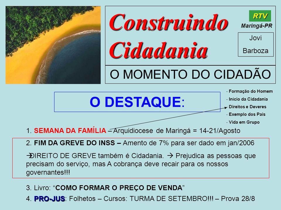 Construindo Cidadania Jovi Barboza O MOMENTO DO CIDADÃO RTV Maringá-PR O DESTAQUE: 1. SEMANA DA FAMÍLIA – Arquidiocese de Maringá = 14-21/Agosto 2. FI