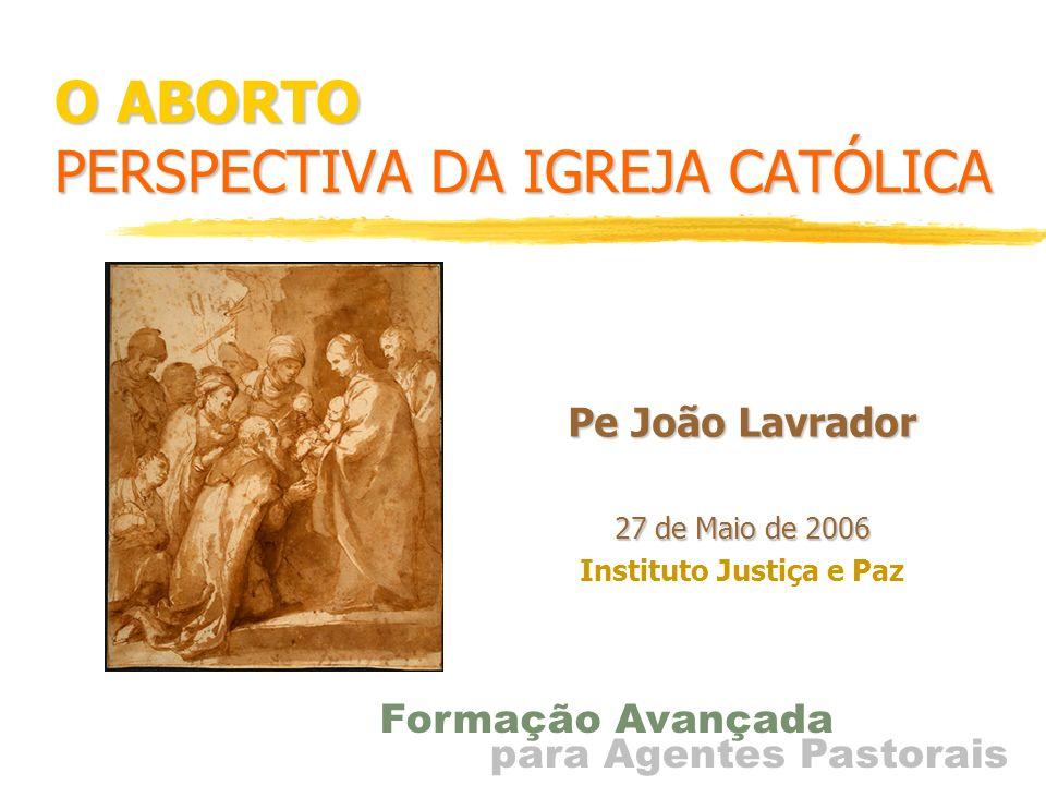 O ABORTO PERSPECTIVA DA IGREJA CATÓLICA Pe João Lavrador 27 de Maio de 2006 Instituto Justiça e Paz para Agentes Pastorais Formação Avançada